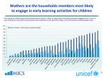 mothers are the households members most likely to engage in early learning activities for children