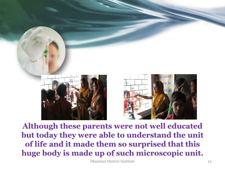 Although these parents were not well educated but today they were able to understand the unit of life and it made them so surprised that this huge body is made up of such microscopic unit.