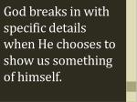 god breaks in with specific details when he chooses to show us something of himself