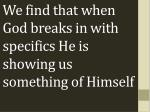 we find that when god breaks in with specifics he is showing us something of himself