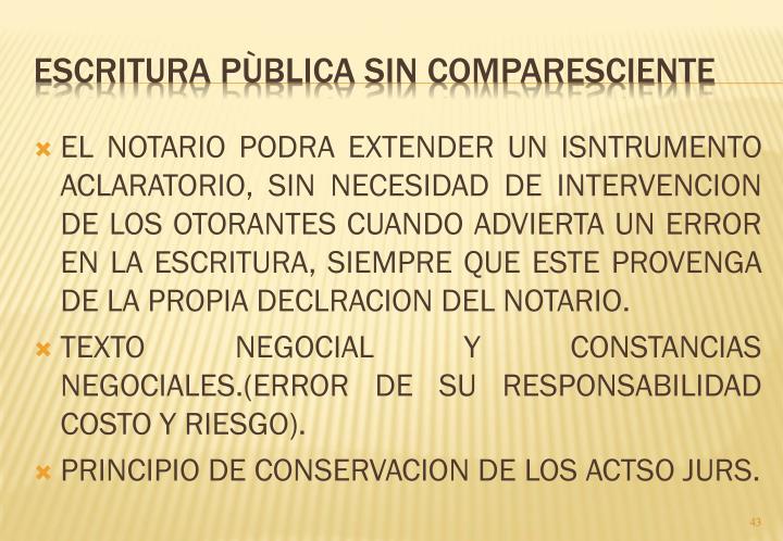 EL NOTARIO PODRA EXTENDER UN ISNTRUMENTO ACLARATORIO, SIN NECESIDAD DE INTERVENCION DE LOS OTORANTES CUANDO ADVIERTA UN ERROR EN LA ESCRITURA, SIEMPRE QUE ESTE PROVENGA DE LA PROPIA DECLRACION DEL NOTARIO.