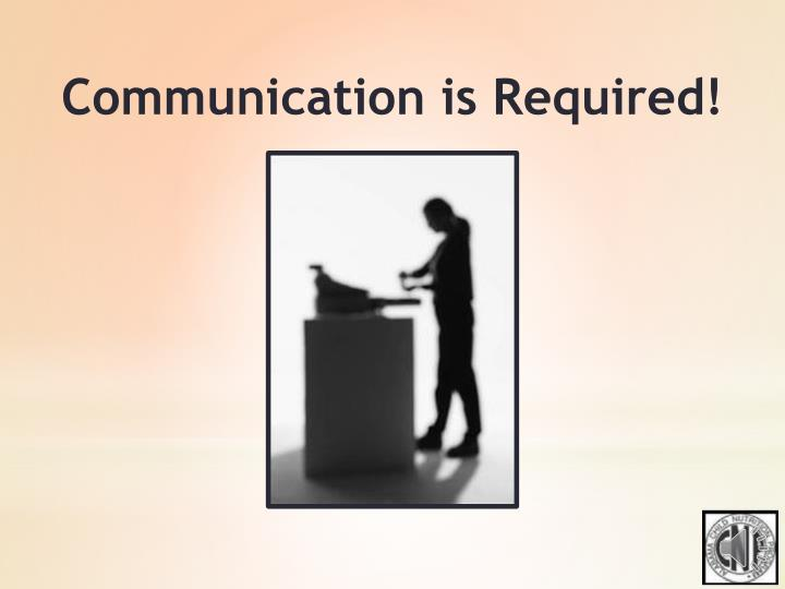 Communication is Required!