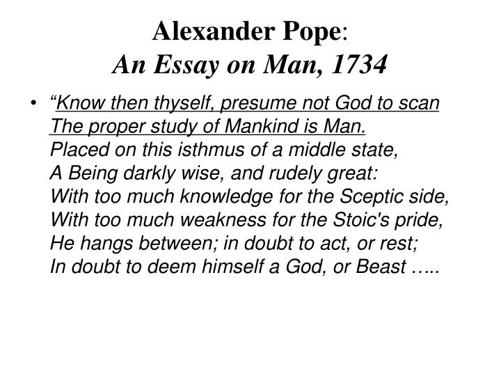 """an essay on man alexander pope know then thyself And find homework help for other alexander pope questions at enotes  beings  are, one should study human behavior: """"the proper study of mankind is man   why does pope not apply his definition of wit from an essay on criticism to his ."""