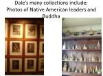 dale s many collections include photos of native american leaders and buddha