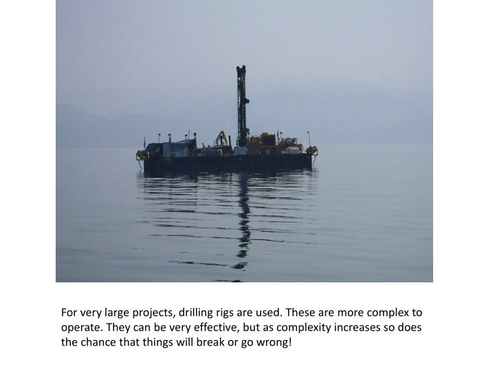 For very large projects, drilling rigs are used. These are more complex to operate. They can be very effective, but as complexity increases so does the chance that things will break or go wrong!