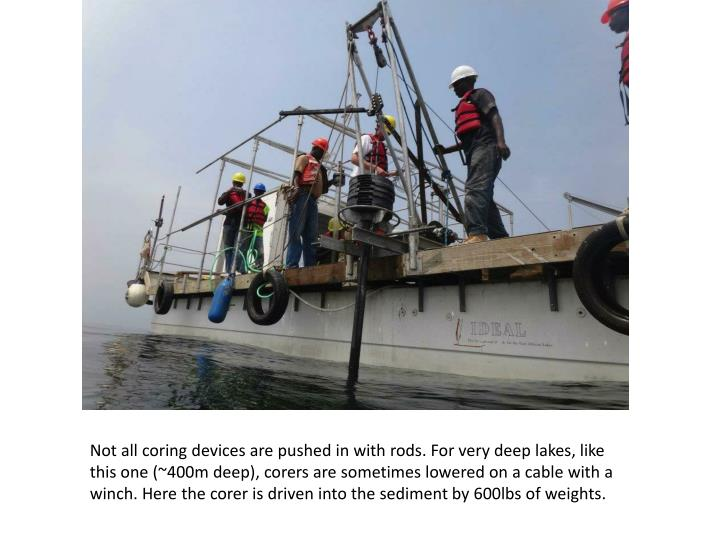 Not all coring devices are pushed in with rods. For very deep lakes, like this one (~400m deep), corers are sometimes lowered on a cable with a winch. Here the corer is driven into the sediment by 600lbs of weights.