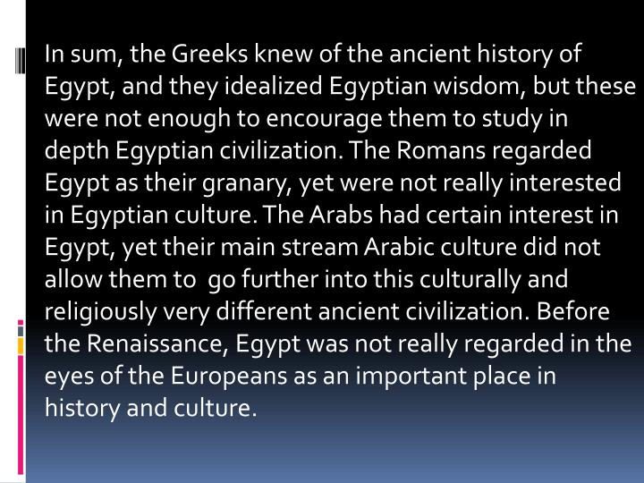 In sum, the Greeks knew of the ancient history of Egypt, and they idealized Egyptian wisdom, but these were not enough to encourage them to study in depth Egyptian civilization. The Romans regarded Egypt as their granary, yet were not really interested in Egyptian culture. The Arabs had certain interest in Egypt, yet their main stream Arabic culture did not allow them to