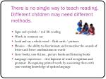 there is no single way to teach reading different children may need different methods