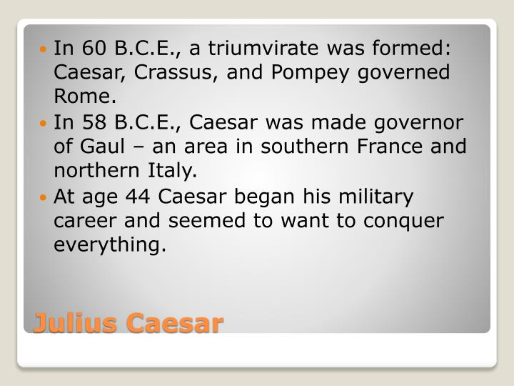 In 60 B.C.E., a triumvirate was formed: Caesar, Crassus, and Pompey governed Rome.