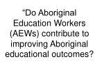 do aboriginal education workers aews contribute to improving aboriginal educational outcomes