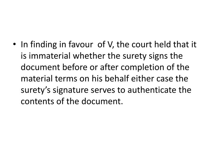 In finding in favour  of V, the court held that it is immaterial whether the surety signs the document before or after completion of the material terms on his behalf either case the surety's signature serves to authenticate the contents of the document.