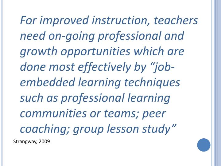 """For improved instruction, teachers need on-going professional and growth opportunities which are done most effectively by """"job-embedded learning techniques such as professional learning communities or teams; peer coaching; group lesson study"""""""