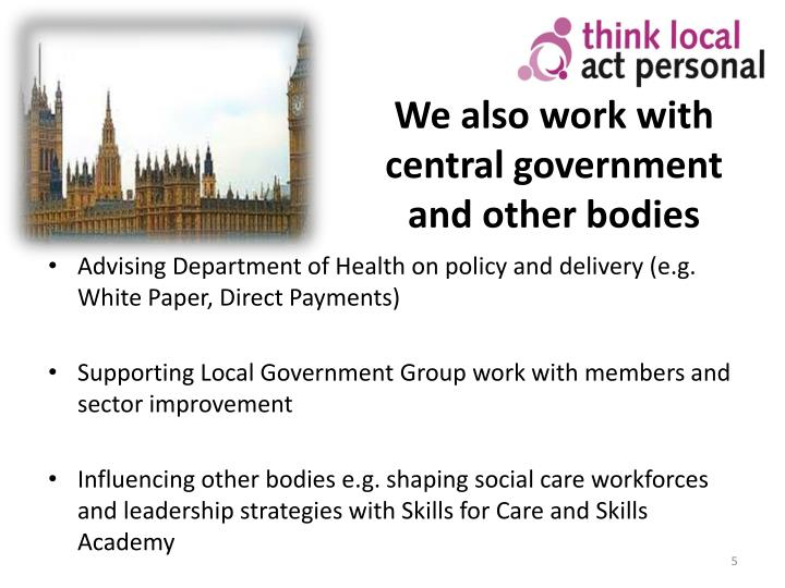 We also work with central government and other bodies