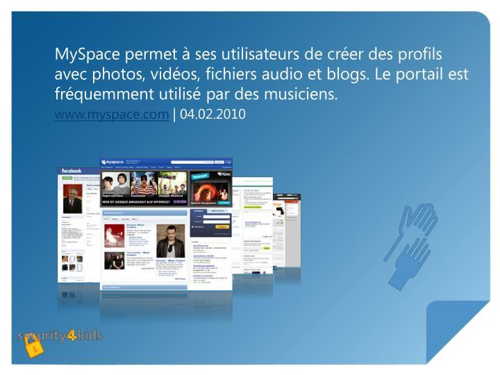 MySpace permet à ses utilisateurs de créer des profils avec photos, vidéos, fichiers audio et blogs. Le portail est fréquemment utilisé par des musiciens.