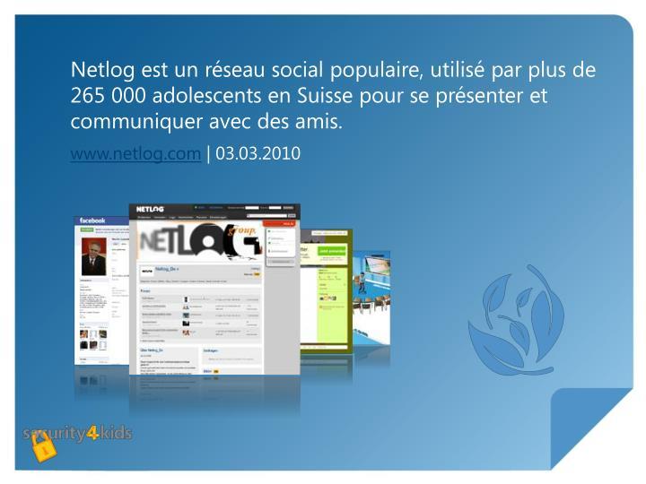 Netlog est un réseau social populaire, utilisé par plus de 265000 adolescents en Suisse pour se présenter et communiquer avec des amis.