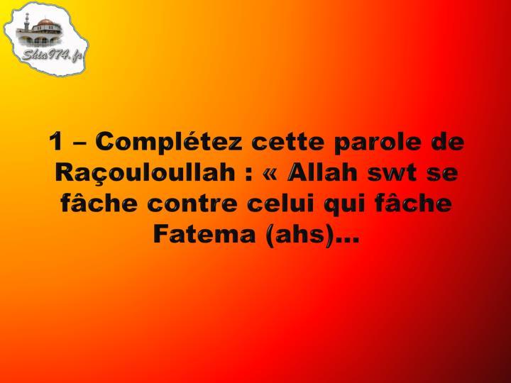 1 compl tez cette parole de ra ouloullah allah swt se f che contre celui qui f che fatema ahs