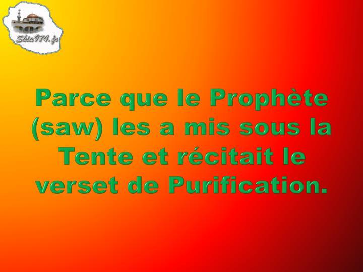 Parce que le Prophète (saw) les a mis sous la Tente et récitait le verset de Purification.