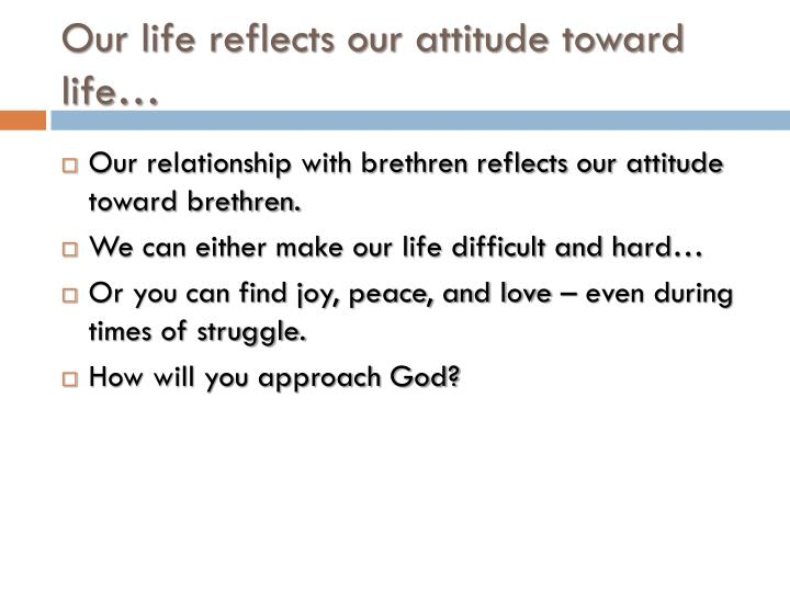 Our life reflects our attitude toward life…
