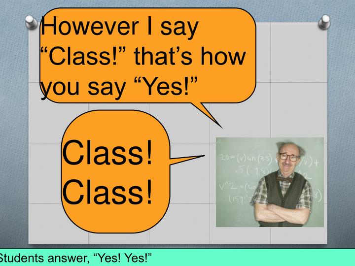 """However I say """"Class!"""" that's how you say """"Yes!"""""""