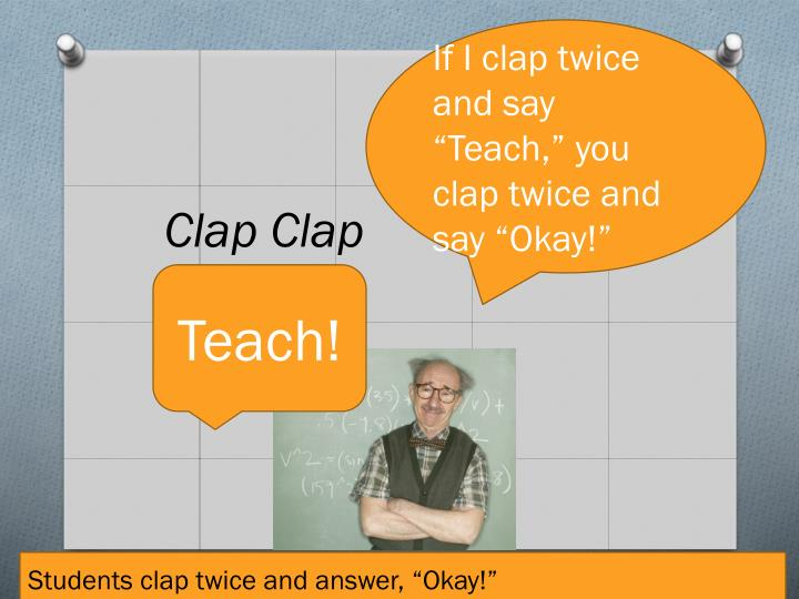 """If I clap twice and say  """"Teach,"""" you clap twice and say """"Okay!"""""""