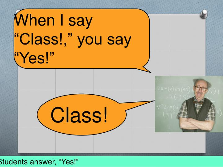 """When I say """"Class!,"""" you say """"Yes!"""""""