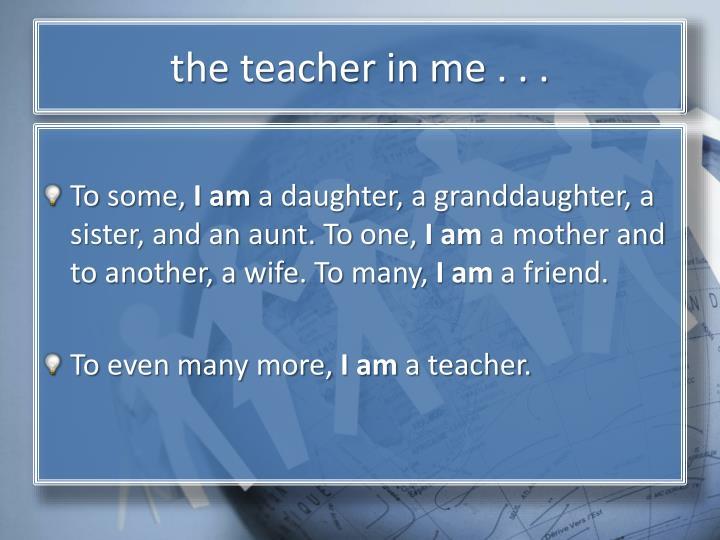 T he teacher in me