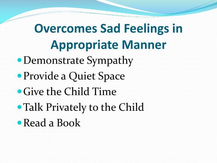 Overcomes Sad Feelings in Appropriate Manner