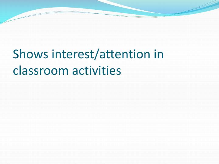 Shows interest/attention in classroom activities
