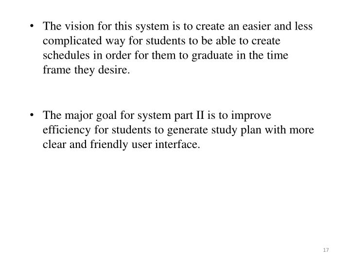 The vision for this system is to create an easier and less complicated way for students to be able to create schedules in order for them to graduate in the time frame they desire.