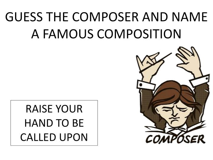 GUESS THE COMPOSER AND NAME A FAMOUS COMPOSITION