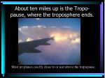 about ten miles up is the tropo pause where the troposphere ends