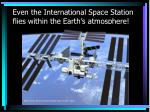 even the international space station flies within the earth s atmosphere