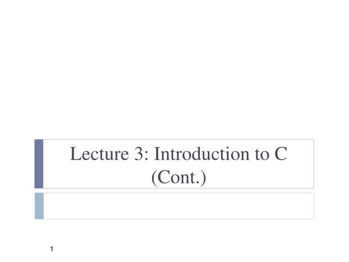 Lecture 3: Introduction to C (Cont.)