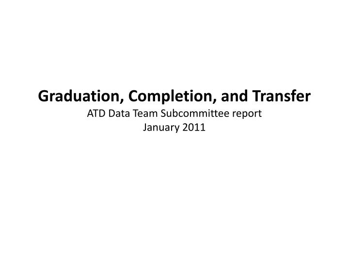 graduation completion and transfer atd data team subcommittee report january 2011 n.