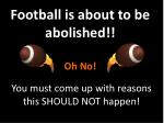 football is about to be abolished oh no
