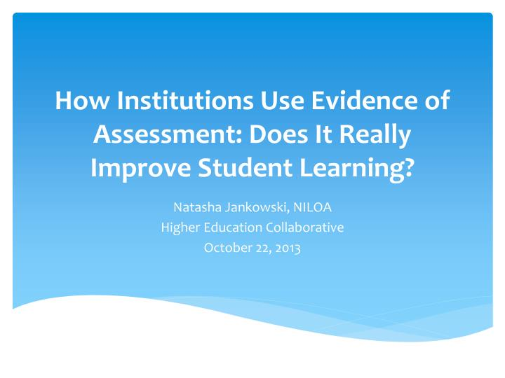 how institutions use evidence of assessment does it really improve student learning n.