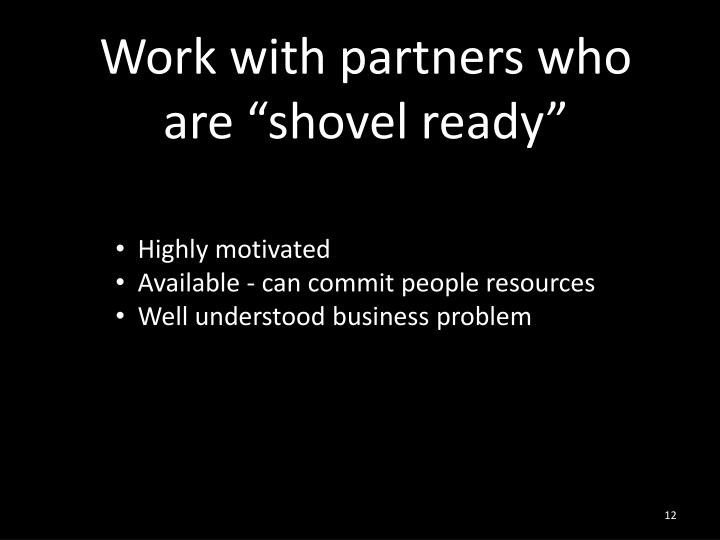 "Work with partners who are ""shovel ready"""