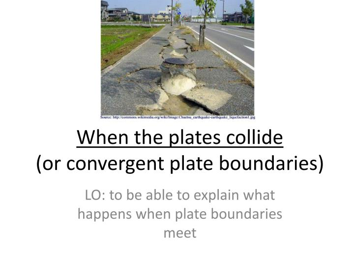 when the plates collide or convergent plate boundaries n.