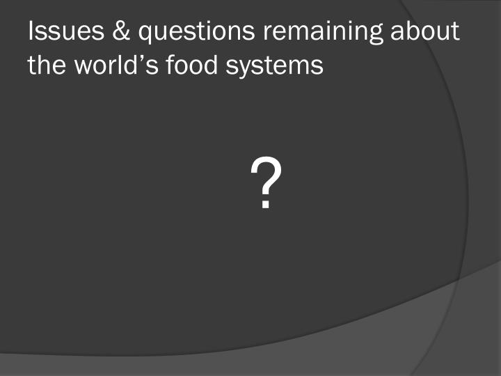 Issues & questions remaining about the world's food systems