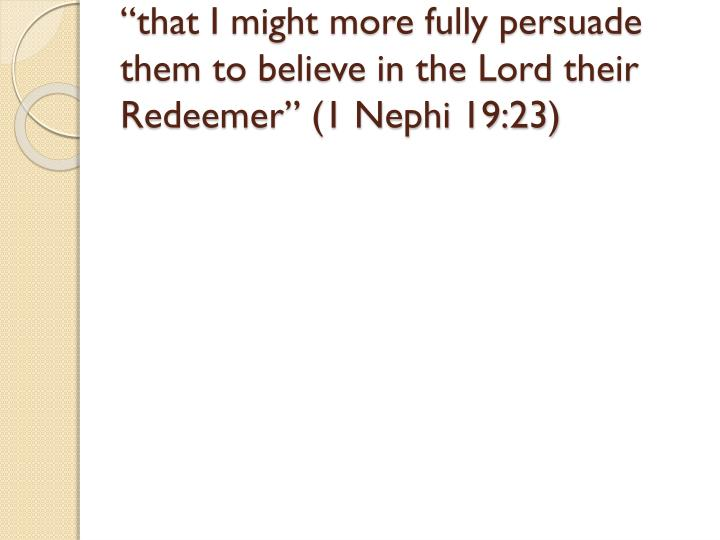 """""""that I might more fully persuade them to believe in the Lord their Redeemer"""" (1 Nephi 19:23)"""
