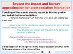 beyond the impact and markov approximation for atom radiation interaction