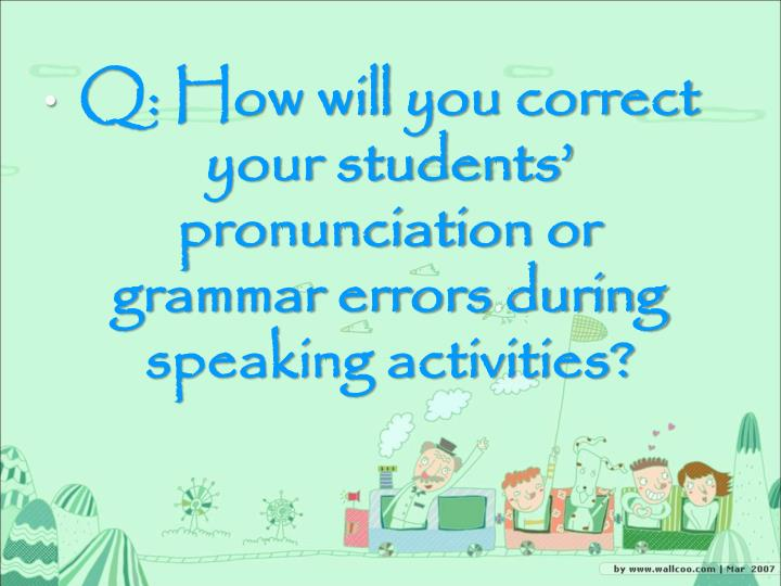 Q: How will you correct your students' pronunciation or grammar errors during speaking activities?