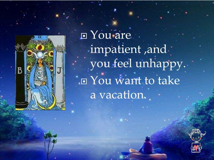 You are impatient ,and you feel unhappy.
