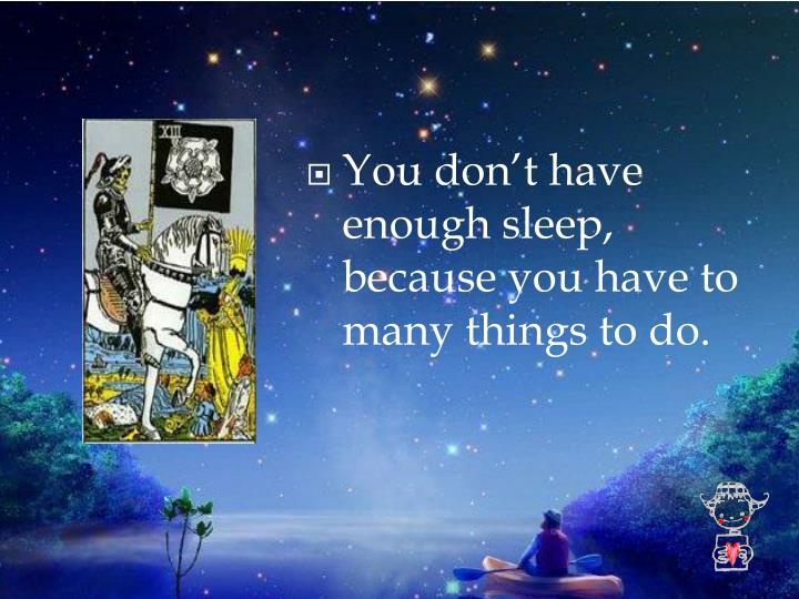 You don't have enough sleep, because you have to many things to do.