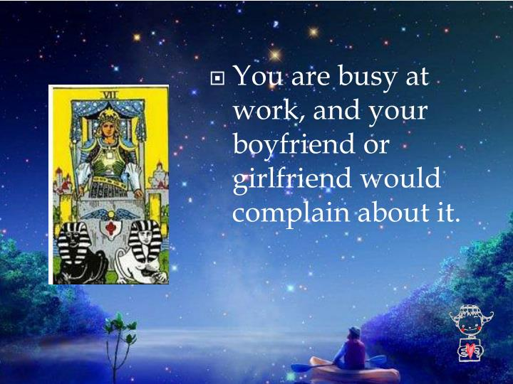 You are busy at work, and your boyfriend or girlfriend would complain about it.