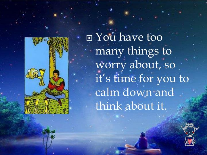 You have too many things to worry about, so it's time for you to calm down and think about it.