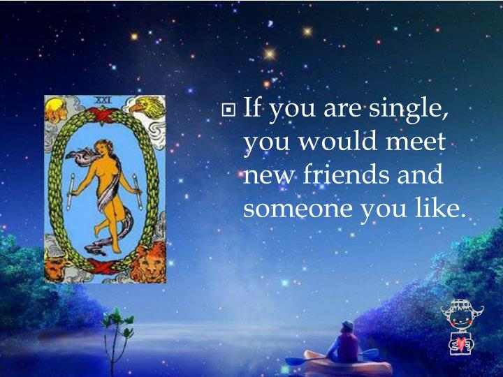 If you are single, you would meet new friends and someone you like.
