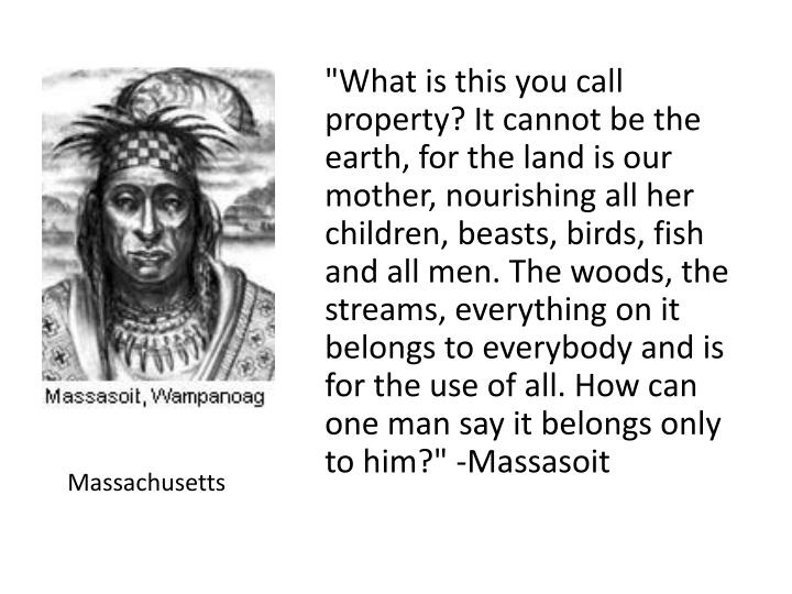 """""""What is this you call property? It cannot be the earth, for the land is our mother, nourishing all her children, beasts, birds, fish and all men. The woods, the streams, everything on it belongs to everybody and is for the use of all. How can one man say it belongs only to him?"""" -Massasoit"""