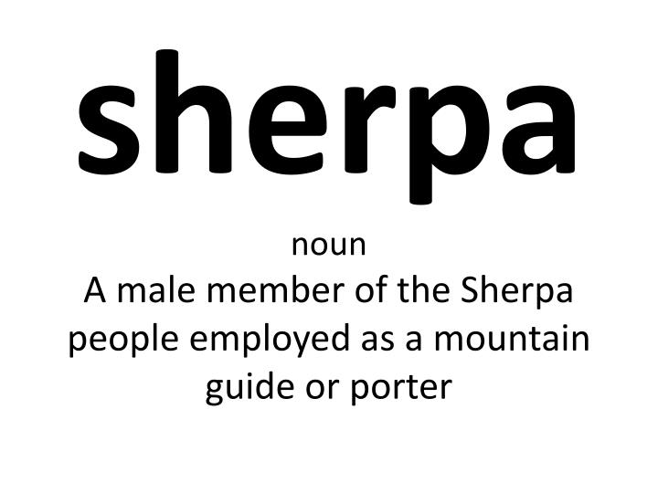 sherpa noun a male member of the sherpa people employed as a mountain guide or porter n.