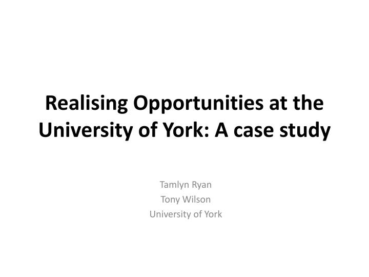 realising opportunities at the university of york a case study n.